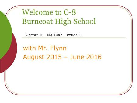 Welcome to C-8 Burncoat High School with Mr. Flynn August 2015 – June 2016 Algebra II – MA 1042 – Period 1.