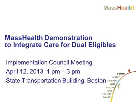 Implementation Council Meeting April 12, 2013 1 pm – 3 pm State Transportation Building, Boston MassHealth Demonstration to Integrate Care for Dual Eligibles.