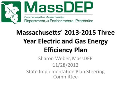 Massachusetts' 2013-2015 Three Year Electric and Gas Energy Efficiency Plan Sharon Weber, MassDEP 11/28/2012 State Implementation Plan Steering Committee.