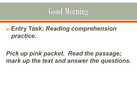  Entry Task: Reading comprehension practice. Pick up pink packet. Read the passage; mark up the text and answer the questions.