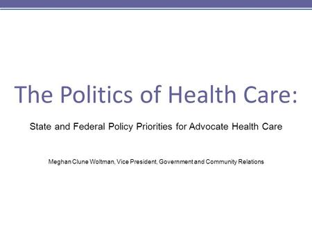 The Politics of Health Care: State and Federal Policy Priorities for Advocate Health Care Meghan Clune Woltman, Vice President, Government and Community.