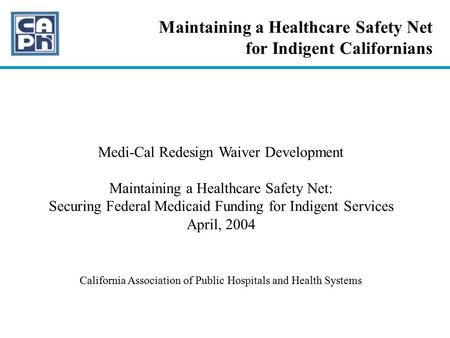 Maintaining a Healthcare Safety Net for Indigent Californians Medi-Cal Redesign Waiver Development Maintaining a Healthcare Safety Net: Securing Federal.