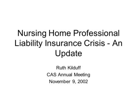 Nursing Home Professional Liability Insurance Crisis - An Update Ruth Kilduff CAS Annual Meeting November 9, 2002.