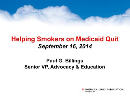 Helping Smokers on Medicaid Quit September 16, 2014 Paul G. Billings Senior VP, Advocacy & Education.