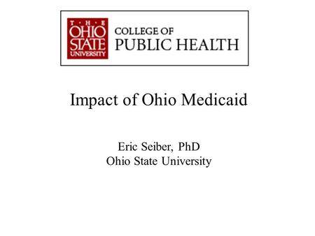 """Advancing Knowledge. Improving Life."" Impact of Ohio Medicaid Eric Seiber, PhD Ohio State University."