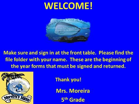 WELCOME! Make sure and sign in at the front table. Please find the file folder with your name. These are the beginning of the year forms that must be signed.