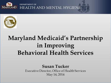 Maryland Medicaid's Partnership in Improving Behavioral Health Services Susan Tucker Executive Director, Office of Health Services May 14, 2014.