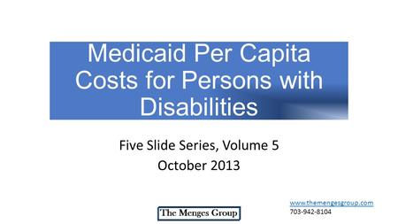 Medicaid Per Capita Costs for Persons with Disabilities Five Slide Series, Volume 5 October 2013 www.themengesgroup.com 703-942-8104.