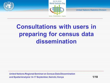 United Nations Regional Seminar on Census Data Dissemination and Spatial Analysis 14-17 September, Nairobi, Kenya 1/18 Consultations with users in preparing.