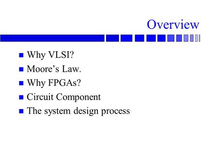 Overview Why VLSI? Moore's Law. Why FPGAs? Circuit Component
