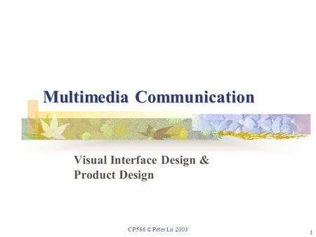 1 CP586 © Peter Lo 2003 Multimedia Communication Visual Interface Design & Product Design.