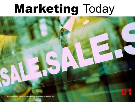 Marketing Today 01 Copyright © 2012 Pearson Education, Inc. Publishing as Prentice Hall.