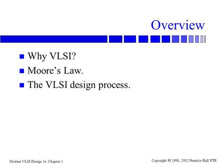Modern VLSI Design 3e: Chapter 1 Copyright  1998, 2002 Prentice Hall PTR Overview n Why VLSI? n Moore's Law. n The VLSI design process.