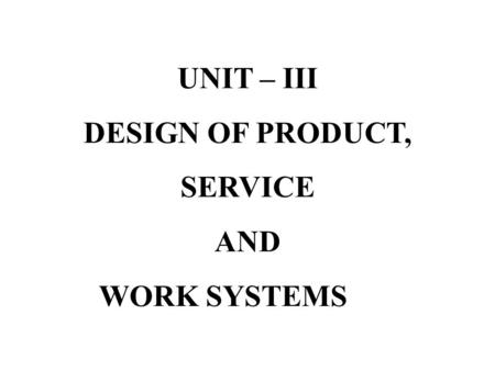 UNIT – III DESIGN OF PRODUCT, SERVICE AND WORK SYSTEMS.