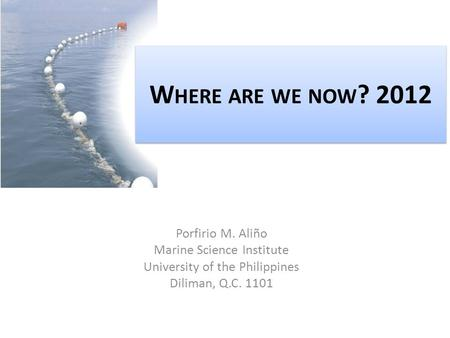 W HERE ARE WE NOW ? 2012 Porfirio M. Aliño Marine Science Institute University of the Philippines Diliman, Q.C. 1101.