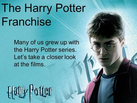The Harry Potter Franchise Many of us grew up with the Harry Potter series. Let's take a closer look at the films.