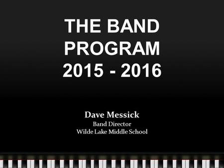 THE BAND PROGRAM 2015 - 2016 Dave Messick Band Director Wilde Lake Middle School.