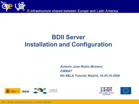 FP6−2004−Infrastructures−6-SSA-026409 E-infrastructure shared between Europe and Latin America BDII Server Installation and Configuration Antonio Juan.
