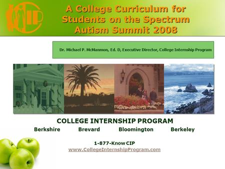 A College Curriculum for Students on the Spectrum Autism Summit 2008 COLLEGE INTERNSHIP PROGRAM Berkshire Brevard Bloomington Berkeley 1-877-Know CIP www.CollegeInternshipProgram.com.