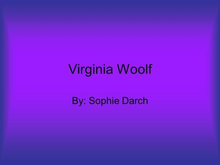Virginia Woolf By: Sophie Darch. Virginia Woolf Born January 5, 1882 London, England, UK She died March 28, 1941, she was 59 years old She died near Lewes.