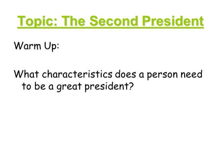 Topic: The Second President Warm Up: What characteristics does a person need to be a great president?