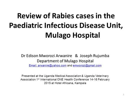 1 Review of Rabies cases in the Paediatric Infectious Disease Unit, Mulago Hospital Dr Edison Mworozi Arwanire & Joseph Rujumba Department of Mulago Hospital.