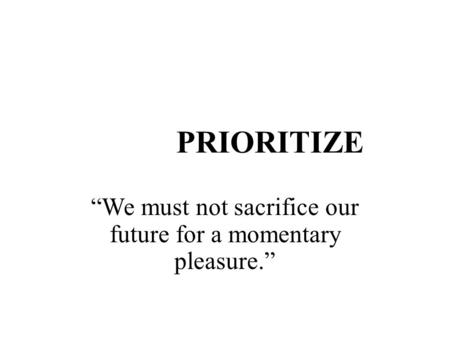 "PRIORITIZE ""We must not sacrifice our future for a momentary pleasure."""