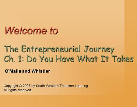 Copyright © 2003 by South-Western/Thomson Learning. All rights reserved. O'Malia and Whistler Welcome to The Entrepreneurial Journey Ch. 1: Do You Have.