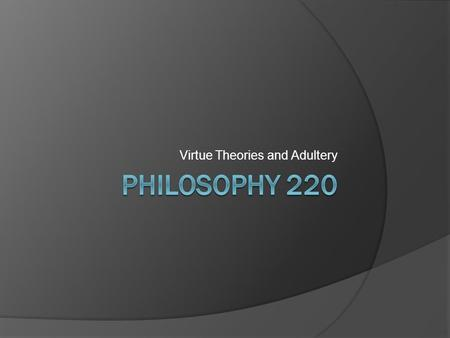 Virtue Theories and Adultery. Character vs. Acts  Though historically speaking, Virtue Ethics is the first systematic, philosophical ethical position,