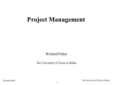 Richard Fisher 1 The University of Texas at Dallas Project Management Richard Fisher The University of Texas at Dallas.