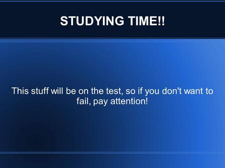 STUDYING TIME!! This stuff will be on the test, so if you don't want to fail, pay attention!