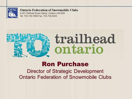 Ontario Federation of Snowmobile Clubs 9-501 Welham Road, Barrie, Ontario L4N 8Z6 Tel: 705-739-7669 Fax: 705-739-5005 Ron Purchase Director of Strategic.
