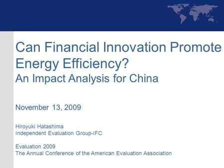 Can Financial Innovation Promote Energy Efficiency? An Impact Analysis for China November 13, 2009 Hiroyuki Hatashima Independent Evaluation Group-IFC.