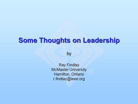 Some Thoughts on Leadership Some Thoughts on Leadership by Ray Findlay McMaster University Hamilton, Ontario