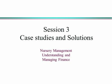 Session 3 Case studies and Solutions Nursery Management Understanding and Managing Finance.