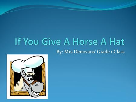 By: Mrs.Denovans' Grade 1 Class. If you give a horse a hat she will ask you to tie it on her.