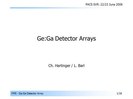 PACS SVR: 22/23 June 2006 MPE - Ge:Ga Detector Array1/16 Ch. Hartinger / L. Barl Ge:Ga Detector Arrays.