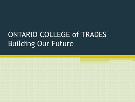 ONTARIO COLLEGE of TRADES Building Our Future. Ontario College of Trades: An Introduction Brand new organization Made for Ontario's tradespeople Made.