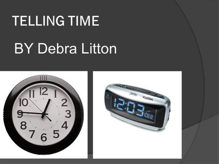TELLING TIME BY Debra Litton. MANUAL CLOCK MANUAL CLOCKS CONSIST OF TWO MAIN THINGS A LONG HAND AND A SHORT HAND.