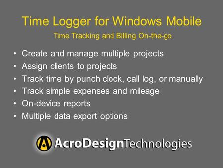 Time Logger for Windows Mobile Create and manage multiple projects Assign clients to projects Track time by punch clock, call log, or manually Track simple.