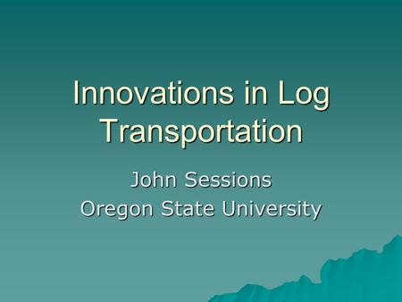 Innovations in Log Transportation John Sessions Oregon State University.