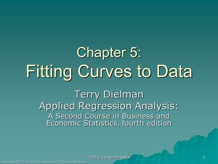 Fitting Curves to Data 1 Copyright © 2005 Brooks/Cole, a division of Thomson Learning, Inc. Chapter 5: Fitting Curves to Data Terry Dielman Applied Regression.