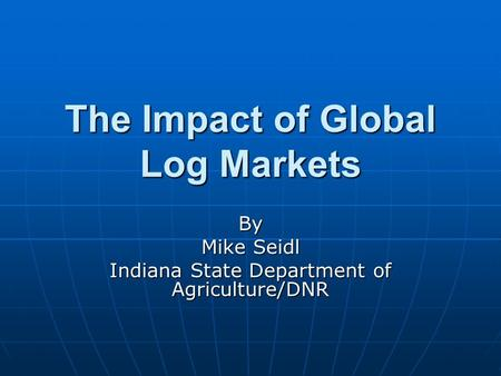 The Impact of Global Log Markets By Mike Seidl Indiana State Department of Agriculture/DNR.