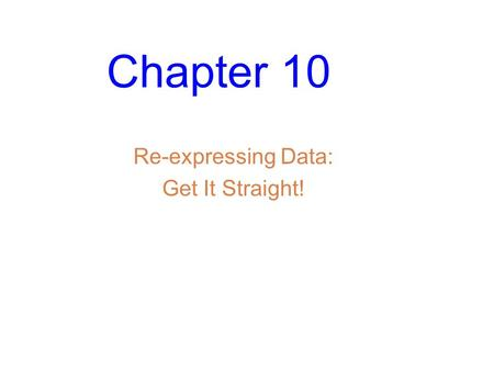Chapter 10 Re-expressing Data: Get It Straight!. Slide 10- 2 Straight to the Point We cannot use a linear model unless the relationship between the two.