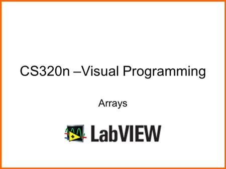 CS320n –Visual Programming Arrays. Visual ProgrammingArrays in LabVIEW2 What We Will Do Today Learn about arrays and how to work with them in LabVIEW.