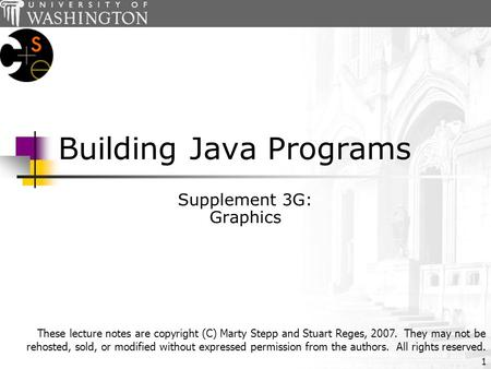1 Building Java Programs Supplement 3G: Graphics These lecture notes are copyright (C) Marty Stepp and Stuart Reges, 2007. They may not be rehosted, sold,