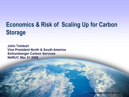 Schlumberger Carbon Services Economics & Risk of Scaling Up for Carbon Storage John Tombari Vice President North & South America Schlumberger Carbon Services.
