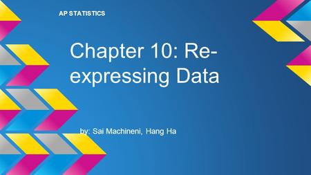 Chapter 10: Re- expressing Data by: Sai Machineni, Hang Ha AP STATISTICS.