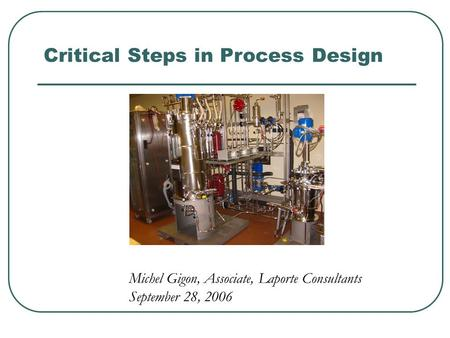 Critical Steps in Process Design Michel Gigon, Associate, Laporte Consultants September 28, 2006.