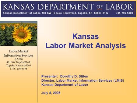 Kansas Labor Market Analysis Presenter: Dorothy D. Stites Director, Labor Market Information Services (LMIS) Kansas Department of Labor July 8, 2005 Labor.